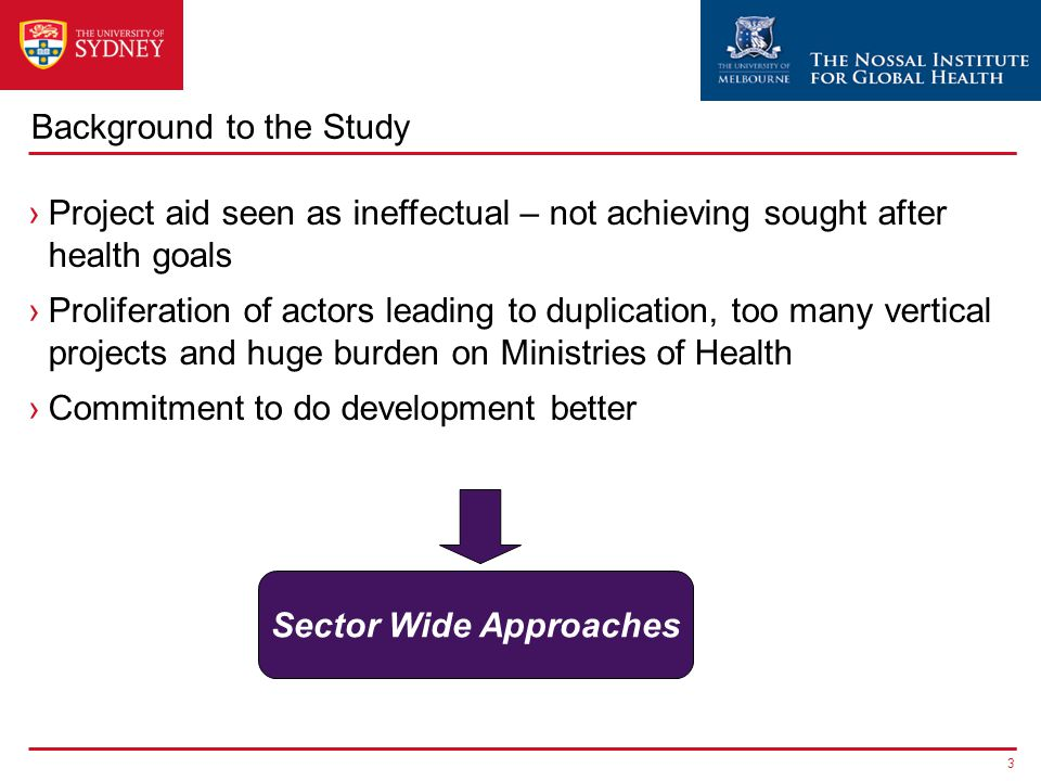 Background to the Study ›Project aid seen as ineffectual – not achieving sought after health goals ›Proliferation of actors leading to duplication, to