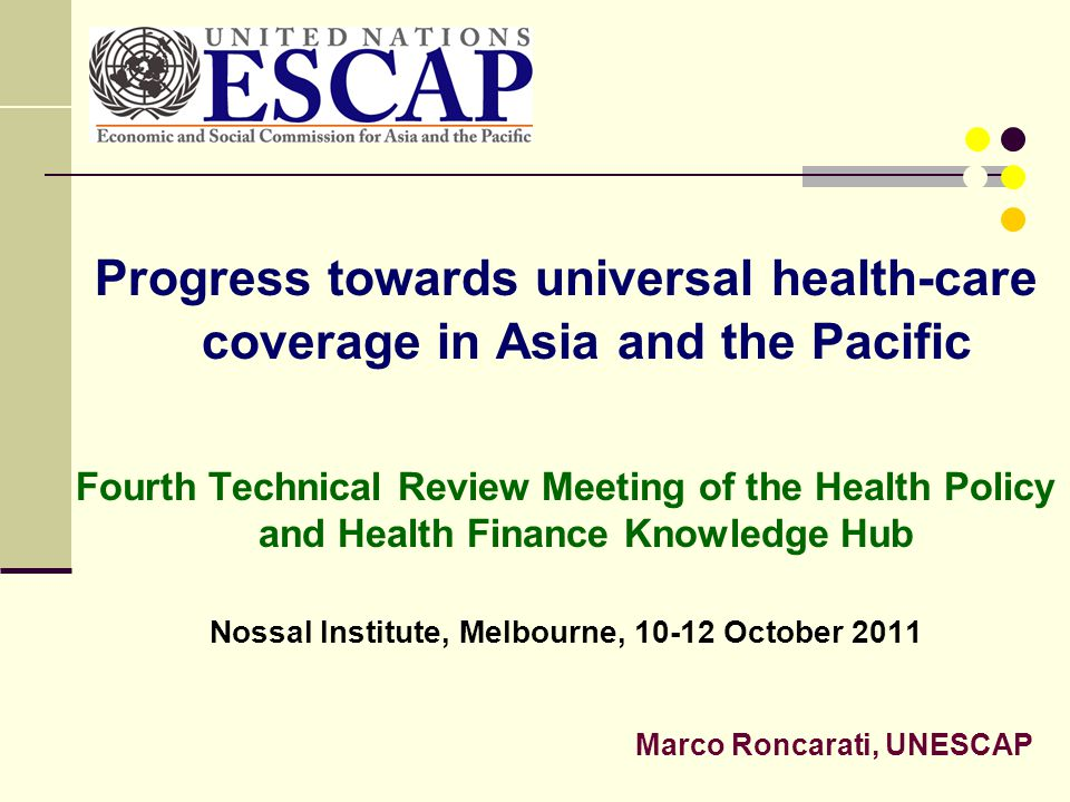 Progress towards universal health-care coverage in Asia and the Pacific Fourth Technical Review Meeting of the Health Policy and Health Finance Knowle