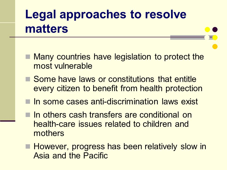 Legal approaches to resolve matters Many countries have legislation to protect the most vulnerable Some have laws or constitutions that entitle every