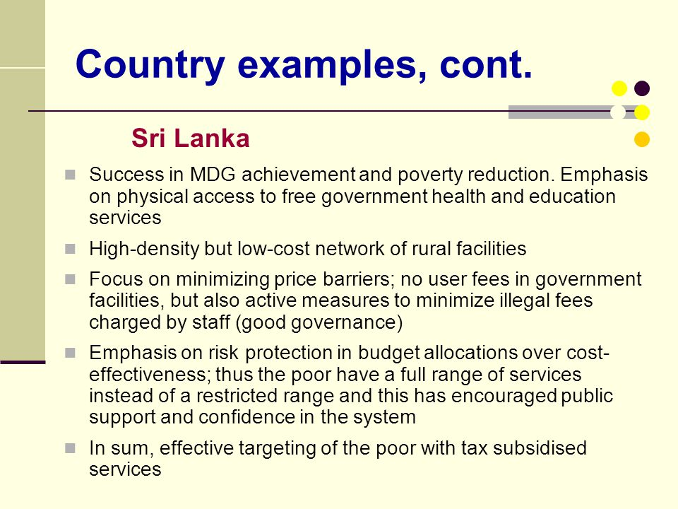 Country examples, cont. Sri Lanka Success in MDG achievement and poverty reduction. Emphasis on physical access to free government health and educatio