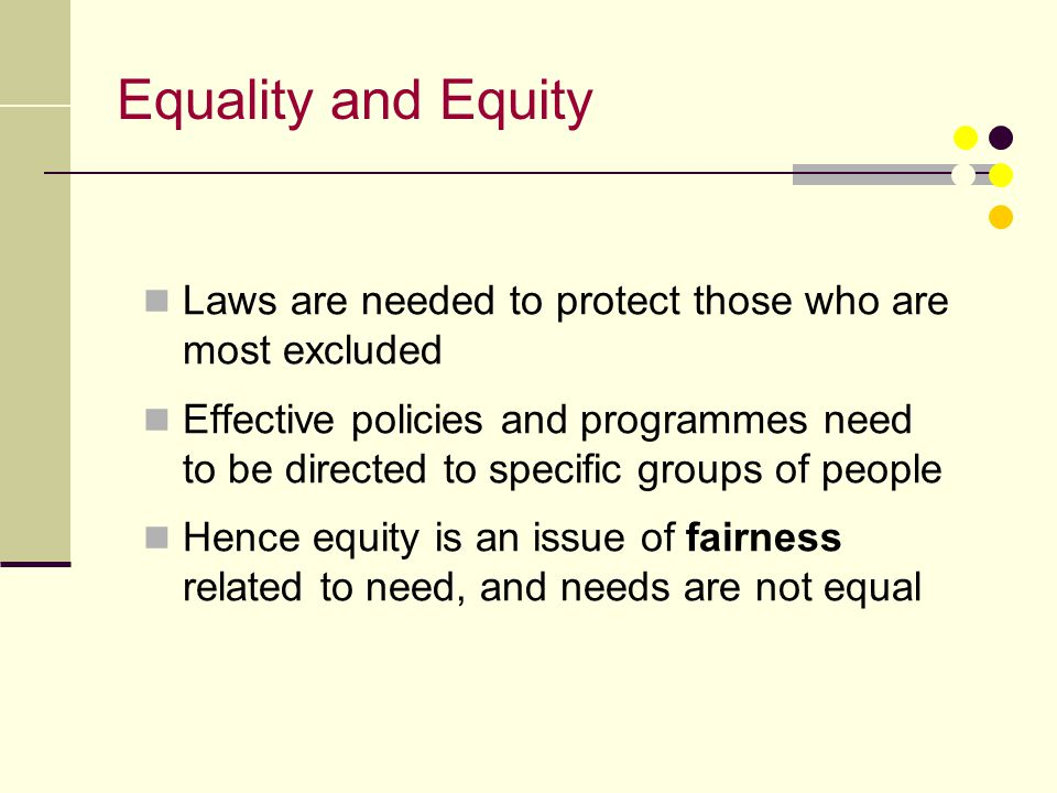 Equality and Equity Laws are needed to protect those who are most excluded Effective policies and programmes need to be directed to specific groups of
