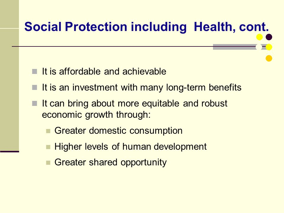 Social Protection including Health, cont. It is affordable and achievable It is an investment with many long-term benefits It can bring about more equ