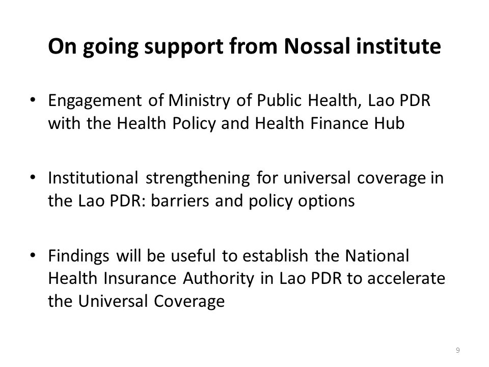 9 On going support from Nossal institute Engagement of Ministry of Public Health, Lao PDR with the Health Policy and Health Finance Hub Institutional strengthening for universal coverage in the Lao PDR: barriers and policy options Findings will be useful to establish the National Health Insurance Authority in Lao PDR to accelerate the Universal Coverage