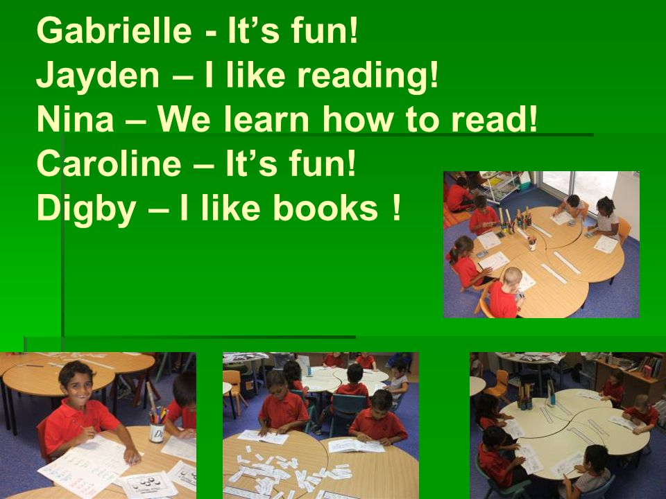 Gabrielle - It's fun. Jayden – I like reading. Nina – We learn how to read.