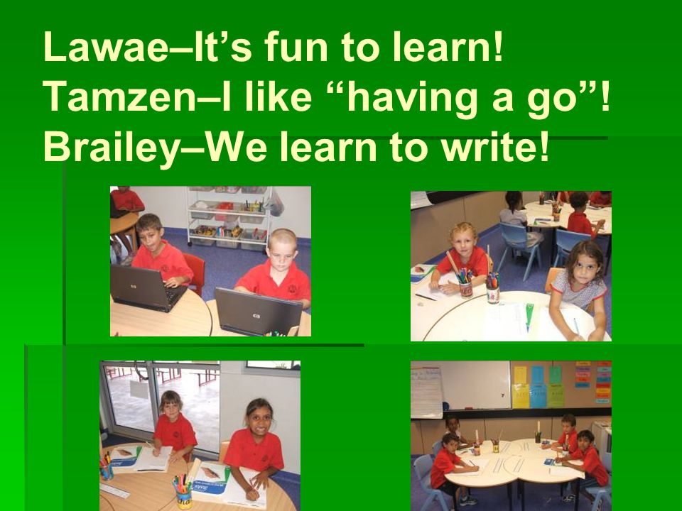 Lawae–It's fun to learn! Tamzen–I like having a go ! Brailey–We learn to write!