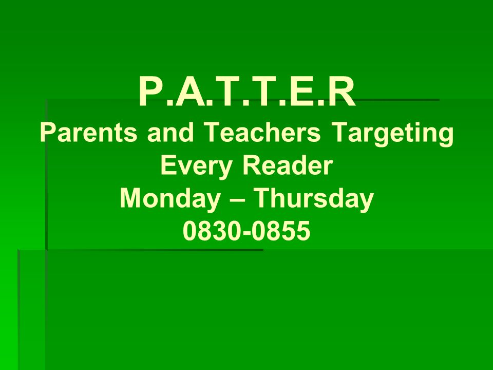 P.A.T.T.E.R Parents and Teachers Targeting Every Reader Monday – Thursday 0830-0855
