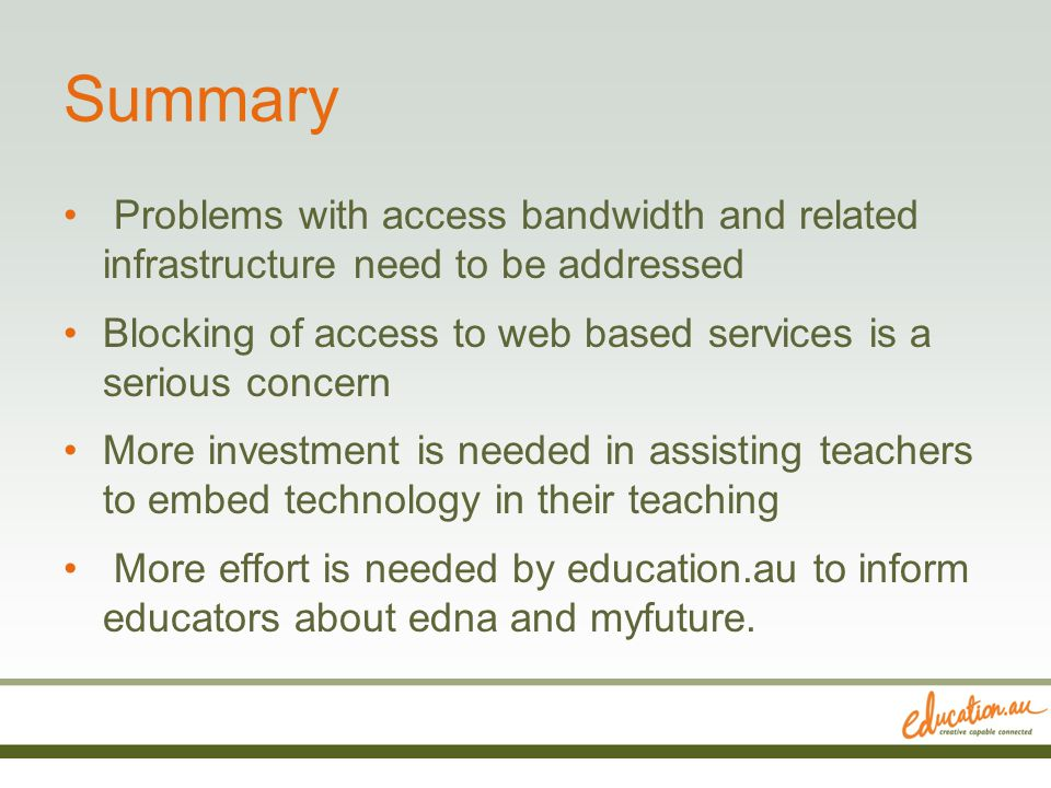 Summary Problems with access bandwidth and related infrastructure need to be addressed Blocking of access to web based services is a serious concern More investment is needed in assisting teachers to embed technology in their teaching More effort is needed by education.au to inform educators about edna and myfuture.