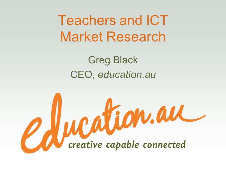 Teachers and ICT Market Research Greg Black CEO, education.au
