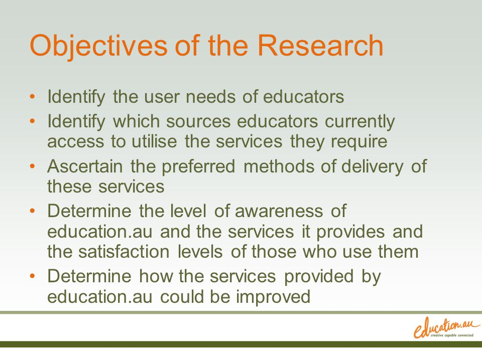 Objectives of the Research Identify the user needs of educators Identify which sources educators currently access to utilise the services they require Ascertain the preferred methods of delivery of these services Determine the level of awareness of education.au and the services it provides and the satisfaction levels of those who use them Determine how the services provided by education.au could be improved