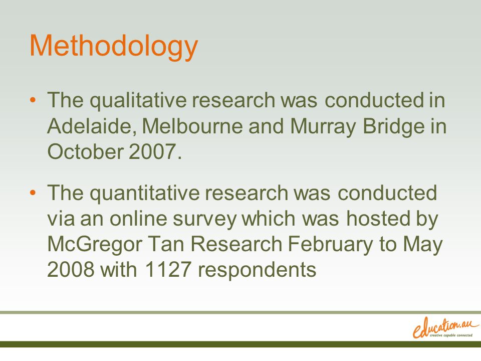 Methodology The qualitative research was conducted in Adelaide, Melbourne and Murray Bridge in October 2007.