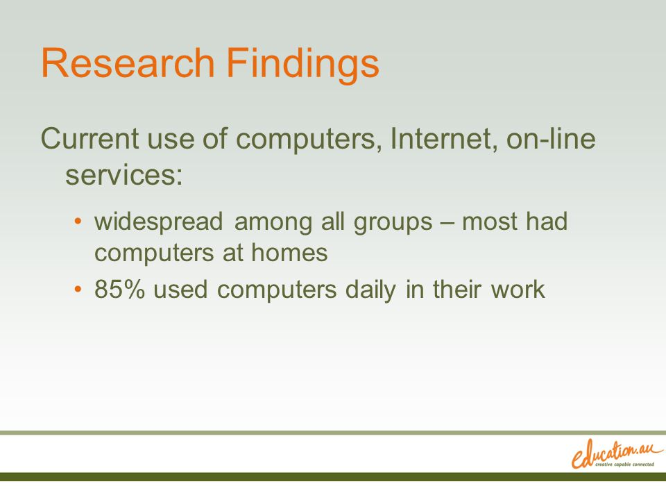 Research Findings Current use of computers, Internet, on-line services: widespread among all groups – most had computers at homes 85% used computers d