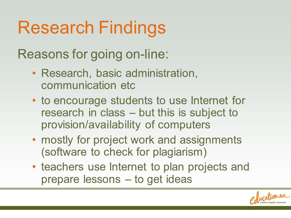 Research Findings Reasons for going on-line: Research, basic administration, communication etc to encourage students to use Internet for research in class – but this is subject to provision/availability of computers mostly for project work and assignments (software to check for plagiarism) teachers use Internet to plan projects and prepare lessons – to get ideas