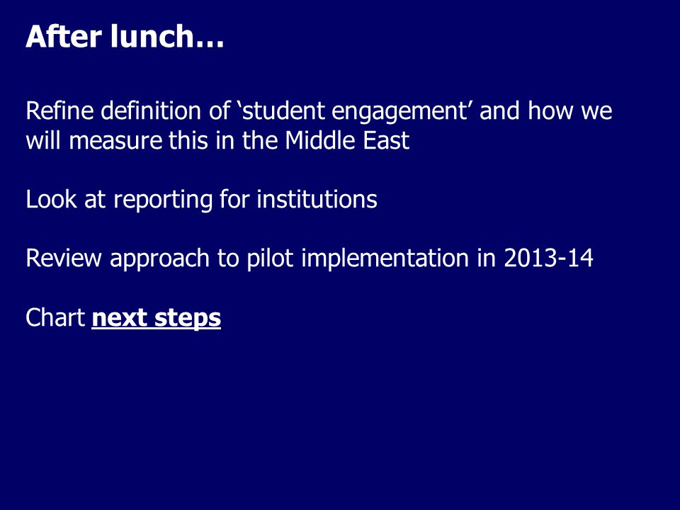 After lunch… Refine definition of 'student engagement' and how we will measure this in the Middle East Look at reporting for institutions Review approach to pilot implementation in 2013-14 Chart next steps