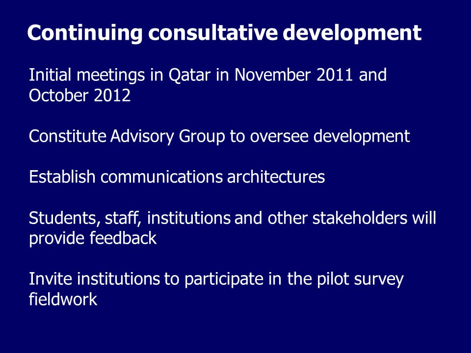Continuing consultative development Initial meetings in Qatar in November 2011 and October 2012 Constitute Advisory Group to oversee development Establish communications architectures Students, staff, institutions and other stakeholders will provide feedback Invite institutions to participate in the pilot survey fieldwork