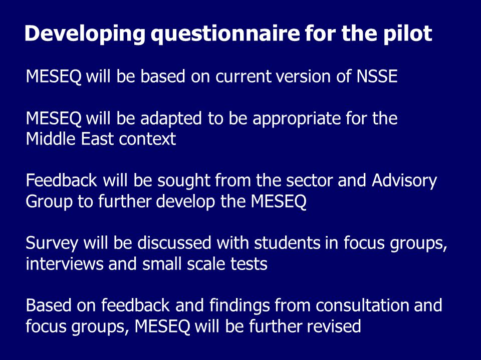 Developing questionnaire for the pilot MESEQ will be based on current version of NSSE MESEQ will be adapted to be appropriate for the Middle East context Feedback will be sought from the sector and Advisory Group to further develop the MESEQ Survey will be discussed with students in focus groups, interviews and small scale tests Based on feedback and findings from consultation and focus groups, MESEQ will be further revised