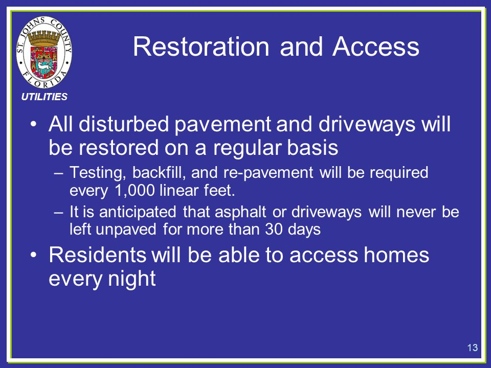 UTILITIES Restoration and Access All disturbed pavement and driveways will be restored on a regular basis –Testing, backfill, and re-pavement will be
