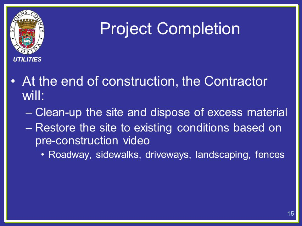 UTILITIES Project Completion At the end of construction, the Contractor will: –Clean-up the site and dispose of excess material –Restore the site to e
