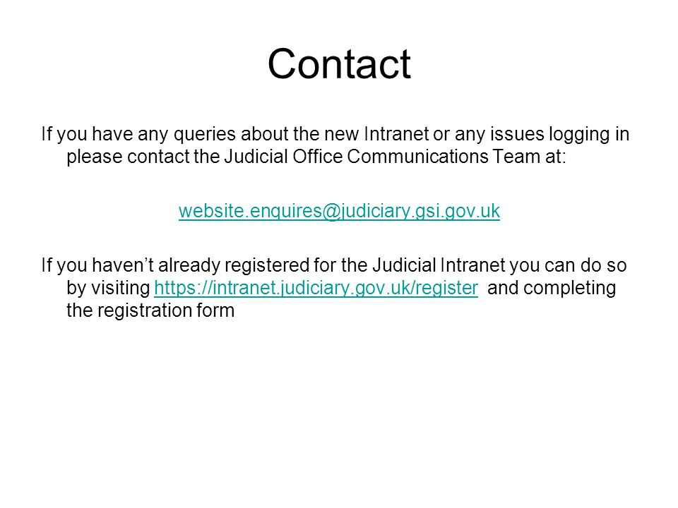 Contact If you have any queries about the new Intranet or any issues logging in please contact the Judicial Office Communications Team at: website.enquires@judiciary.gsi.gov.uk If you haven't already registered for the Judicial Intranet you can do so by visiting https://intranet.judiciary.gov.uk/register and completing the registration formhttps://intranet.judiciary.gov.uk/register