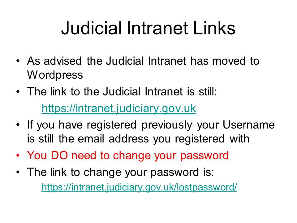 Judicial Intranet Links As advised the Judicial Intranet has moved to Wordpress The link to the Judicial Intranet is still: https://intranet.judiciary.gov.uk If you have registered previously your Username is still the email address you registered with You DO need to change your password The link to change your password is: https://intranet.judiciary.gov.uk/lostpassword/