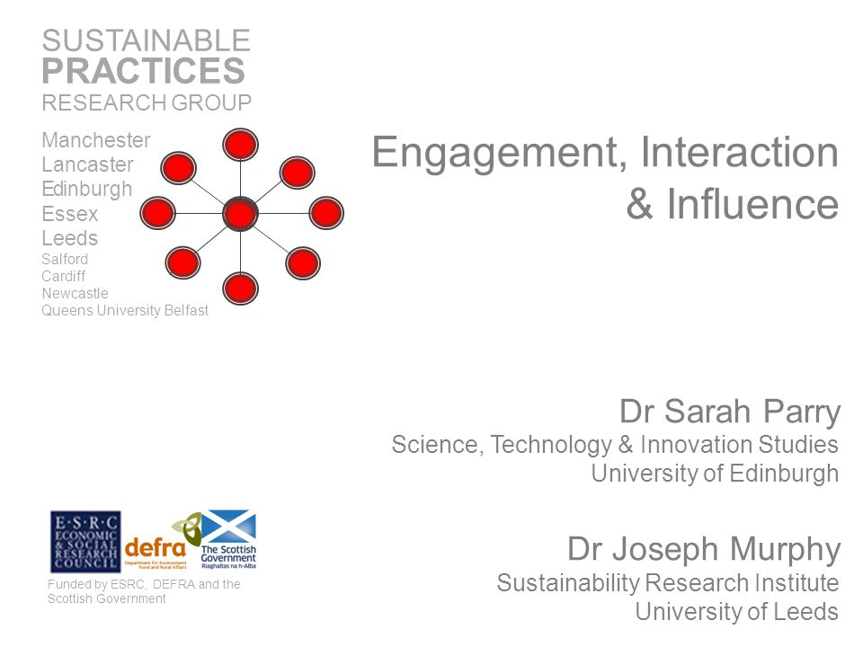 Engagement, Interaction & Influence Dr Sarah Parry Science, Technology & Innovation Studies University of Edinburgh Dr Joseph Murphy Sustainability Research Institute University of Leeds Funded by ESRC, DEFRA and the Scottish Government SUSTAINABLE RESEARCH GROUP PRACTICES Manchester Lancaster Edinburgh Essex Leeds Salford Cardiff Newcastle Queens University Belfast