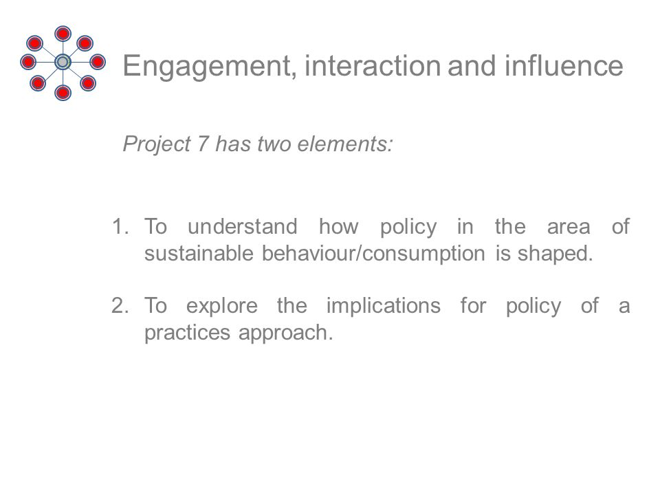 Engagement, interaction and influence Project 7 has two elements: 1.To understand how policy in the area of sustainable behaviour/consumption is shape