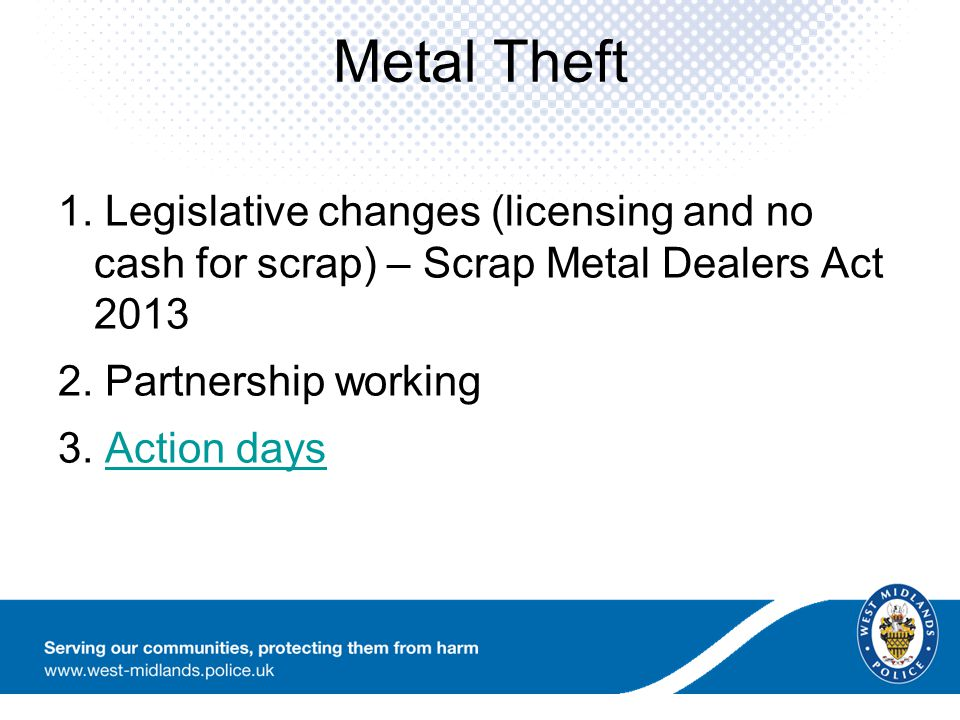 Metal Theft 1. Legislative changes (licensing and no cash for scrap) – Scrap Metal Dealers Act 2013 2. Partnership working 3. Action daysAction days