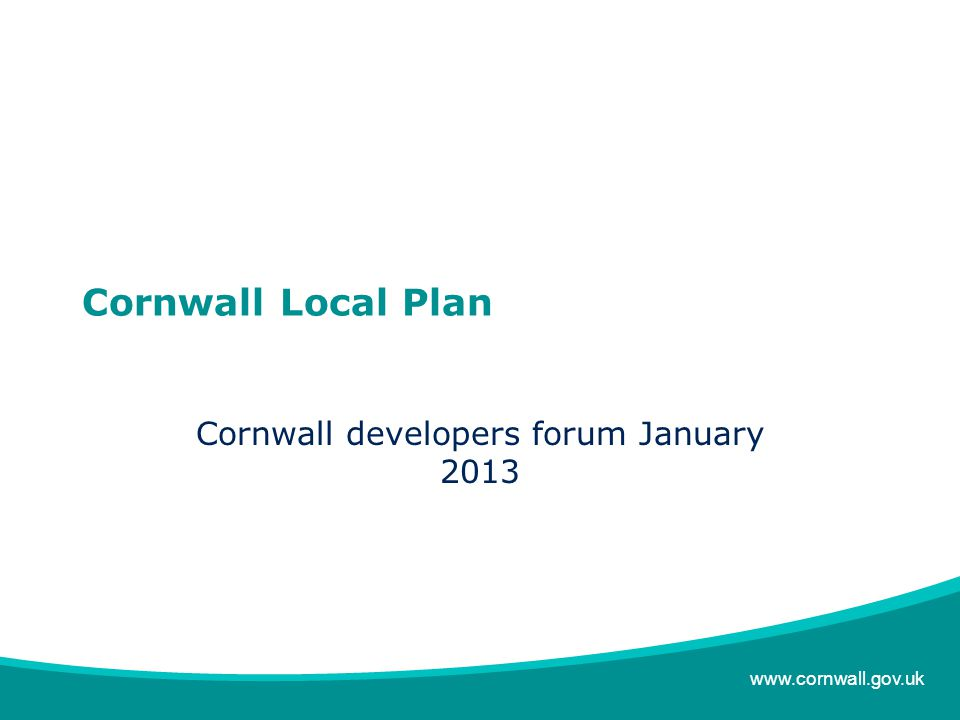 www.cornwall.gov.uk Cornwall Local Plan Cornwall developers forum January 2013