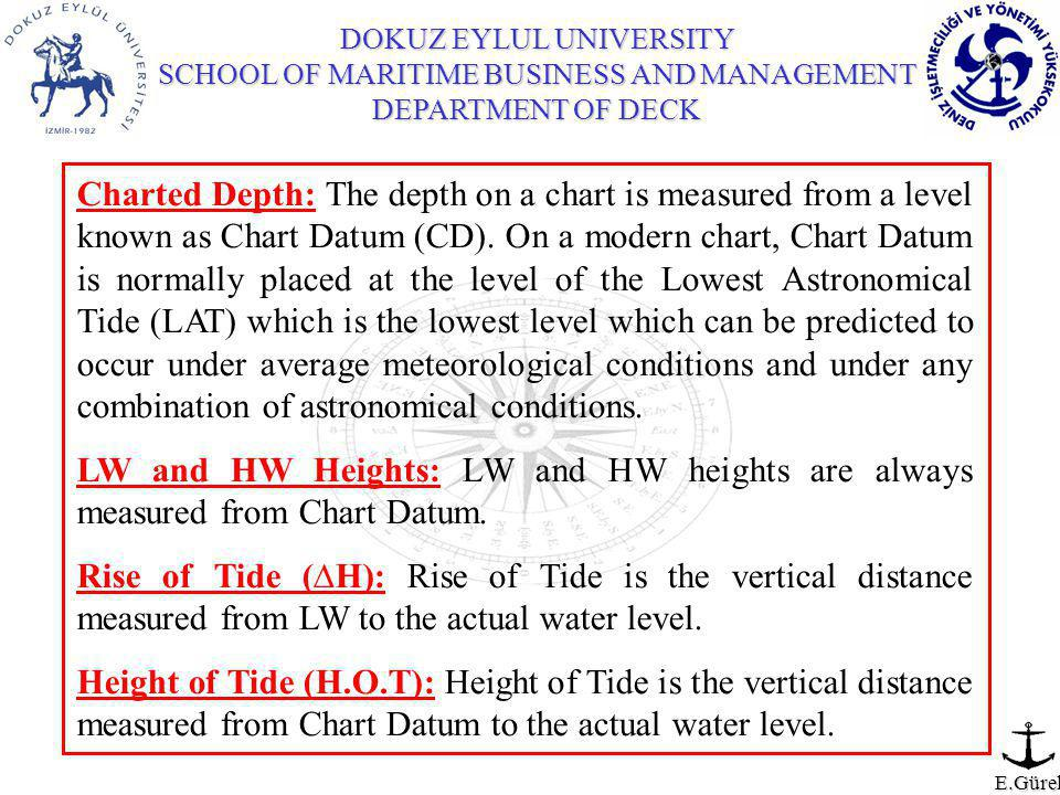 DOKUZ EYLUL UNIVERSITY SCHOOL OF MARITIME BUSINESS AND MANAGEMENT DEPARTMENT OF DECK E.Gürel Charted Depth: The depth on a chart is measured from a level known as Chart Datum (CD).