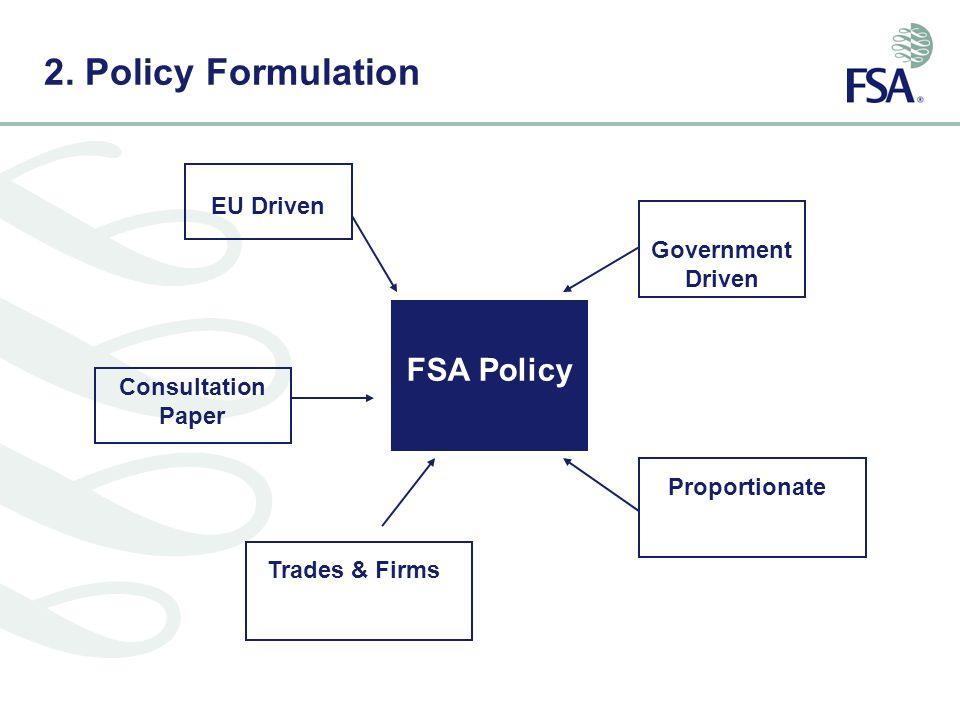 2. Policy Formulation FSA Policy Consultation Paper Government Driven Proportionate EU Driven Trades & Firms
