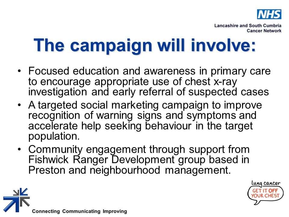 The campaign will involve: Focused education and awareness in primary care to encourage appropriate use of chest x-ray investigation and early referral of suspected cases A targeted social marketing campaign to improve recognition of warning signs and symptoms and accelerate help seeking behaviour in the target population.