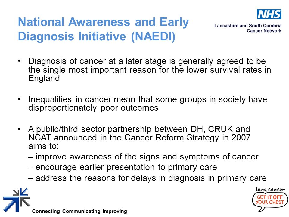 National Awareness and Early Diagnosis Initiative (NAEDI) Diagnosis of cancer at a later stage is generally agreed to be the single most important reason for the lower survival rates in England Inequalities in cancer mean that some groups in society have disproportionately poor outcomes A public/third sector partnership between DH, CRUK and NCAT announced in the Cancer Reform Strategy in 2007 aims to: – improve awareness of the signs and symptoms of cancer – encourage earlier presentation to primary care – address the reasons for delays in diagnosis in primary care