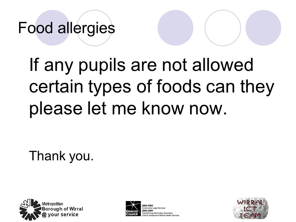 Food allergies If any pupils are not allowed certain types of foods can they please let me know now. Thank you.