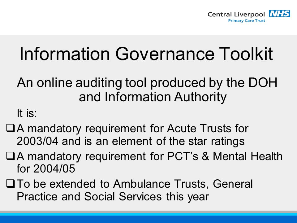 Information Governance Toolkit An online auditing tool produced by the DOH and Information Authority It is:  A mandatory requirement for Acute Trusts for 2003/04 and is an element of the star ratings  A mandatory requirement for PCT's & Mental Health for 2004/05  To be extended to Ambulance Trusts, General Practice and Social Services this year