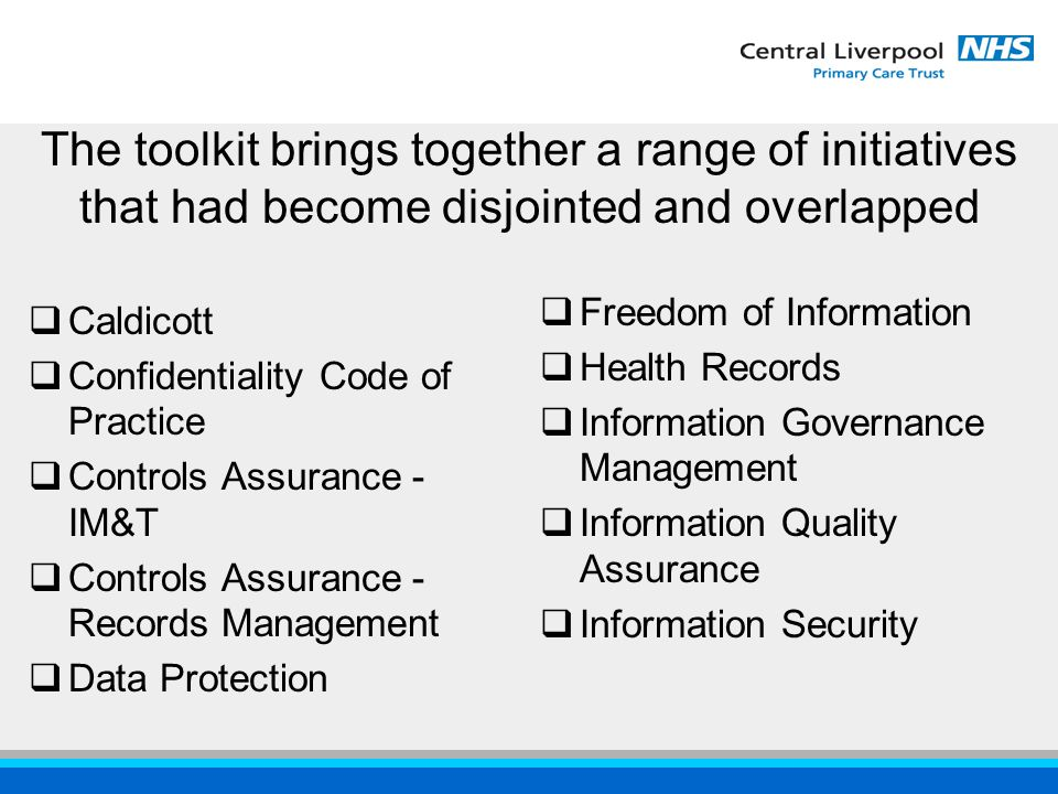  Caldicott  Confidentiality Code of Practice  Controls Assurance - IM&T  Controls Assurance - Records Management  Data Protection  Freedom of Information  Health Records  Information Governance Management  Information Quality Assurance  Information Security The toolkit brings together a range of initiatives that had become disjointed and overlapped