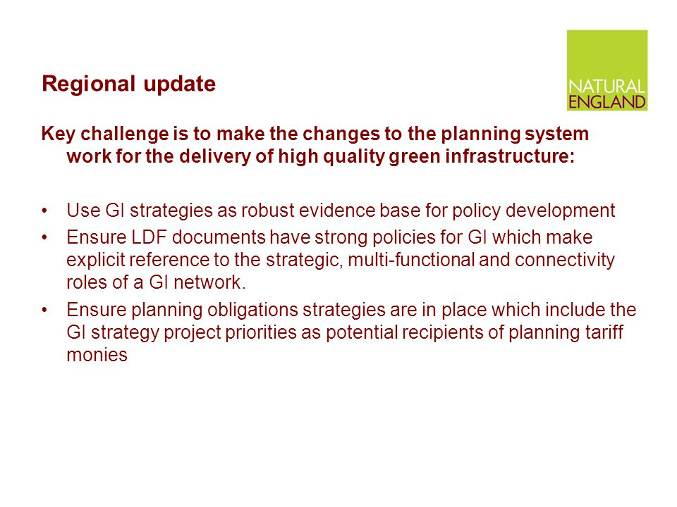 Regional update Key challenge is to make the changes to the planning system work for the delivery of high quality green infrastructure: Use GI strateg