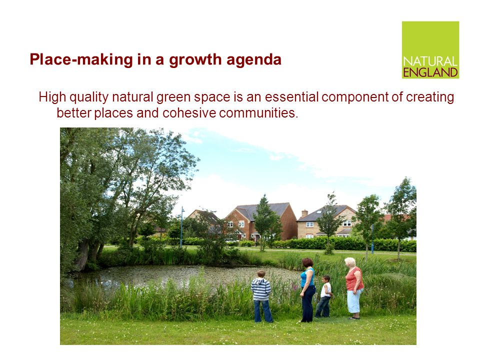 Place-making in a growth agenda High quality natural green space is an essential component of creating better places and cohesive communities.