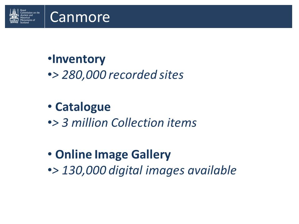 Canmore Inventory > 280,000 recorded sites Catalogue > 3 million Collection items Online Image Gallery > 130,000 digital images available