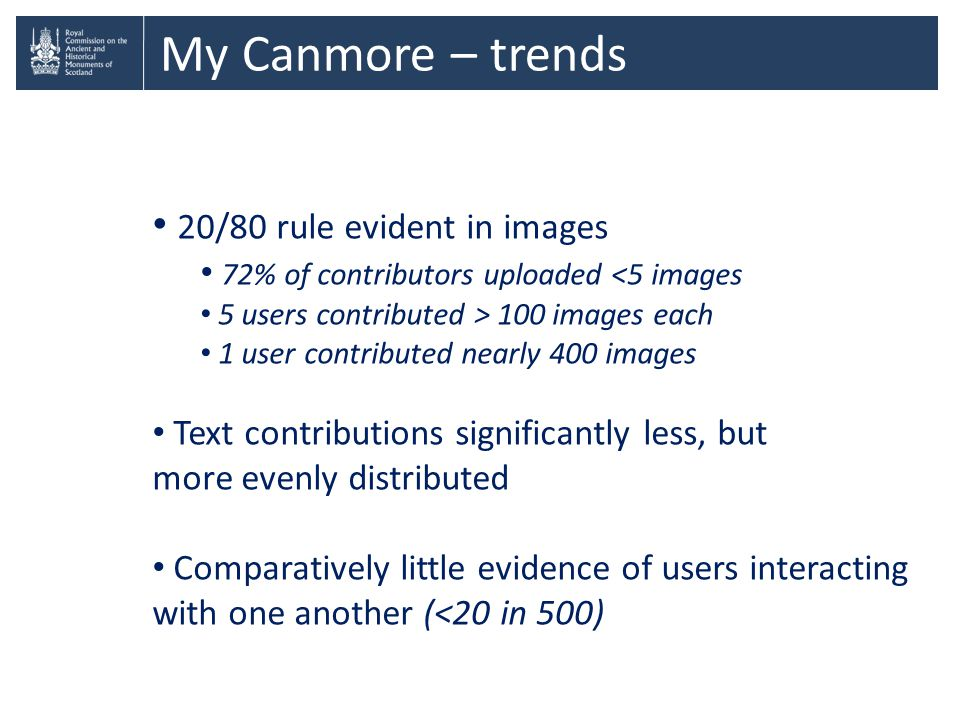 My Canmore – trends 20/80 rule evident in images 72% of contributors uploaded <5 images 5 users contributed > 100 images each 1 user contributed nearly 400 images Text contributions significantly less, but more evenly distributed Comparatively little evidence of users interacting with one another (<20 in 500)