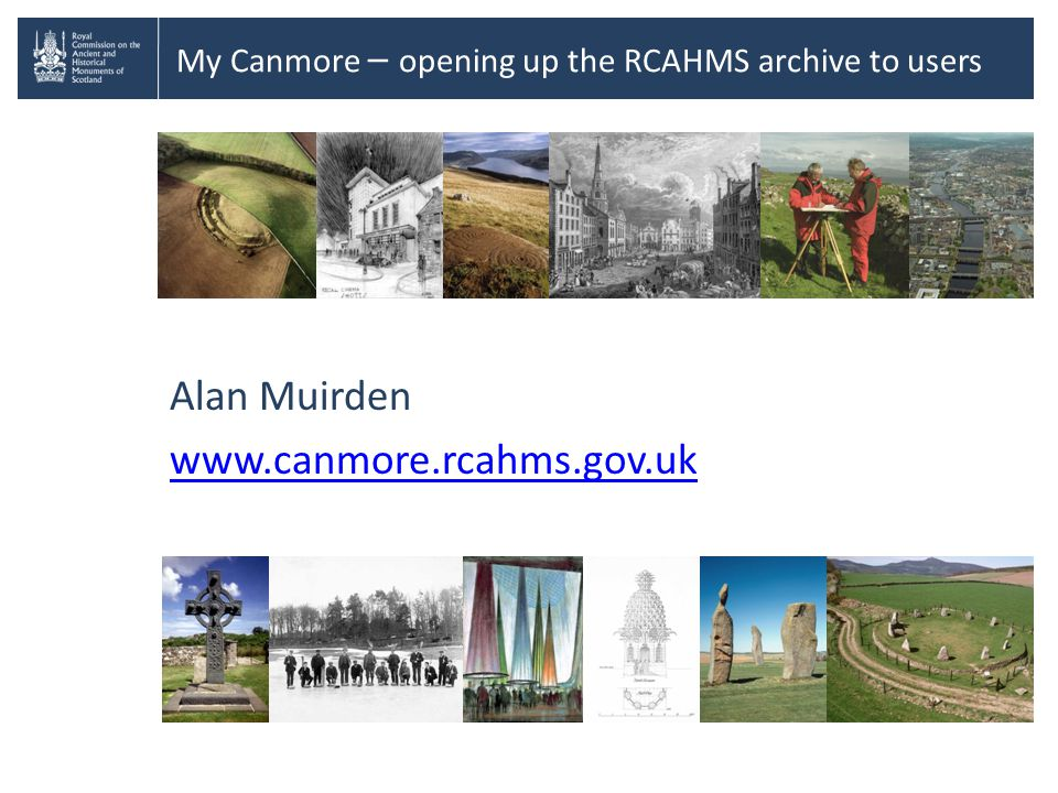 My Canmore – opening up the RCAHMS archive to users Alan Muirden