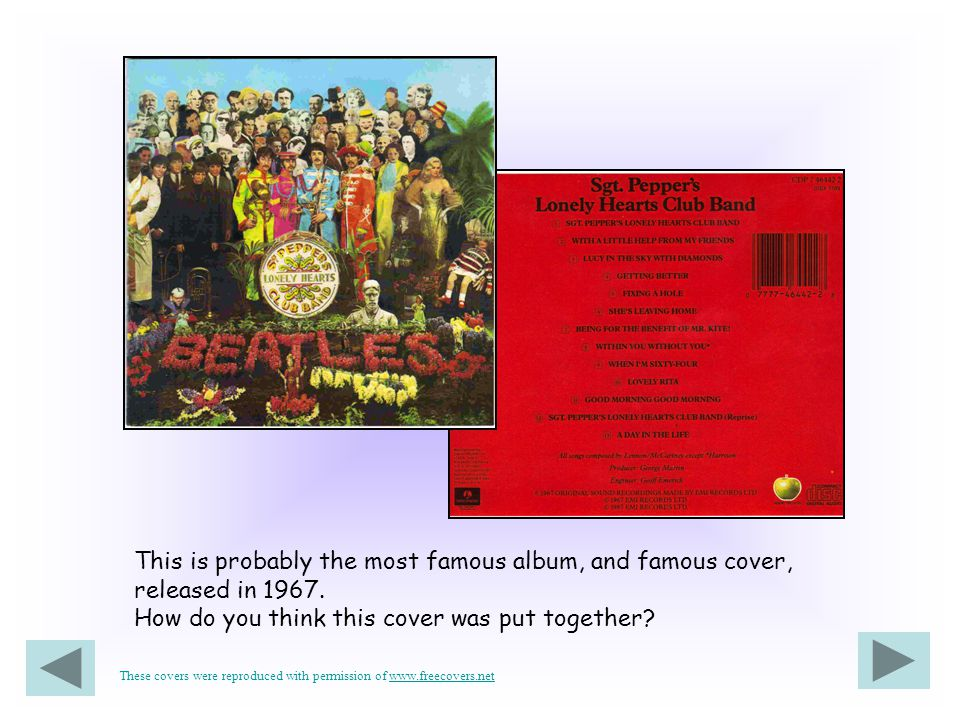 This is probably the most famous album, and famous cover, released in 1967. How do you think this cover was put together? These covers were reproduced