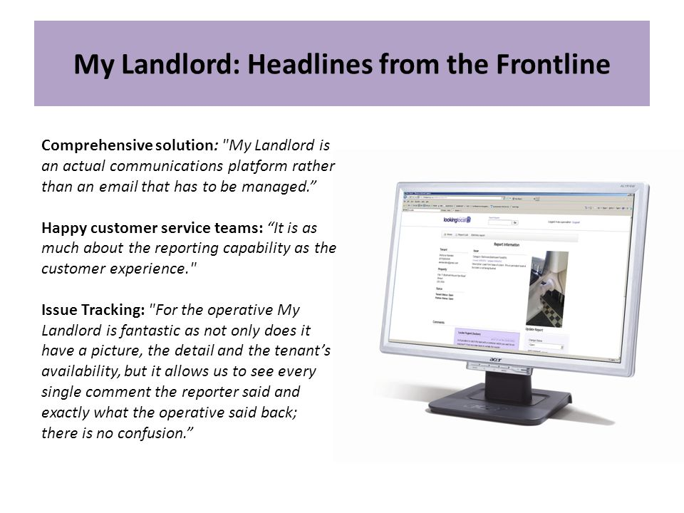 My Landlord: Headlines from the Frontline Comprehensive solution: My Landlord is an actual communications platform rather than an  that has to be managed. Happy customer service teams: It is as much about the reporting capability as the customer experience. Issue Tracking: For the operative My Landlord is fantastic as not only does it have a picture, the detail and the tenant's availability, but it allows us to see every single comment the reporter said and exactly what the operative said back; there is no confusion.