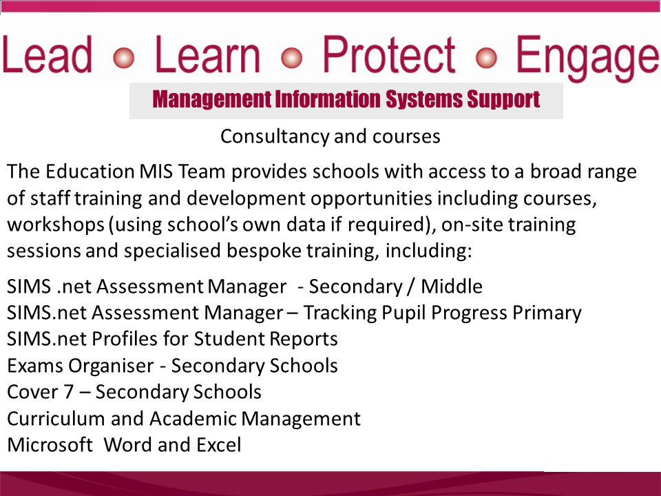 Management Information Systems Support Consultancy and courses The Education MIS Team provides schools with access to a broad range of staff training and development opportunities including courses, workshops (using school's own data if required), on-site training sessions and specialised bespoke training, including: SIMS.net Assessment Manager - Secondary / Middle SIMS.net Assessment Manager – Tracking Pupil Progress Primary SIMS.net Profiles for Student Reports Exams Organiser - Secondary Schools Cover 7 – Secondary Schools Curriculum and Academic Management Microsoft Word and Excel