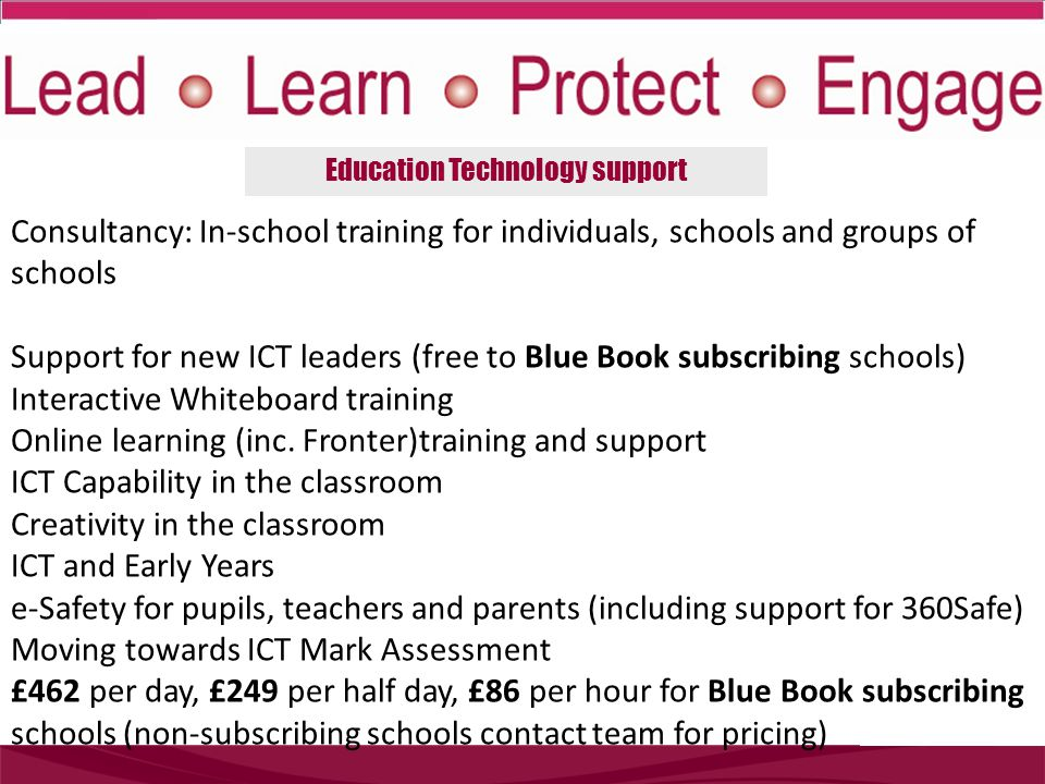 Education Technology support Consultancy: In-school training for individuals, schools and groups of schools Support for new ICT leaders (free to Blue Book subscribing schools) Interactive Whiteboard training Online learning (inc.