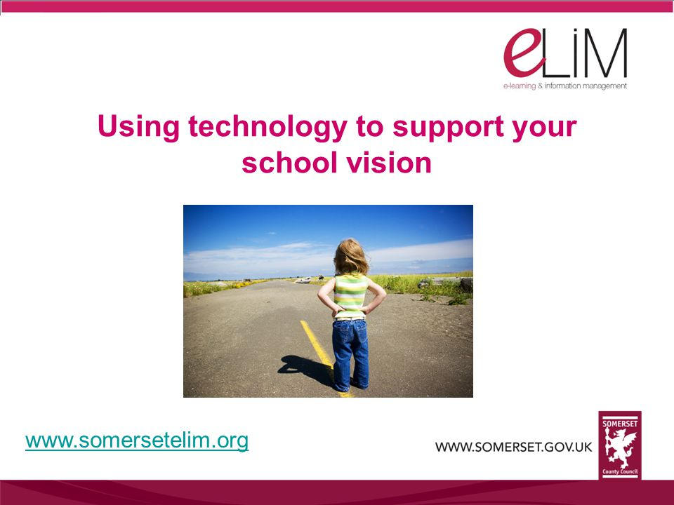 Using technology to support your school vision www.somersetelim.org