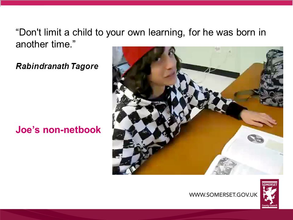 Don t limit a child to your own learning, for he was born in another time. Rabindranath Tagore Joe's non-netbook