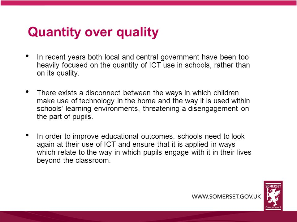 Quantity over quality In recent years both local and central government have been too heavily focused on the quantity of ICT use in schools, rather than on its quality.