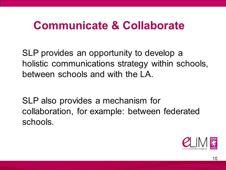 10 Communicate & Collaborate SLP provides an opportunity to develop a holistic communications strategy within schools, between schools and with the LA.