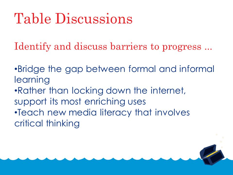 Table Discussions Bridge the gap between formal and informal learning Rather than locking down the internet, support its most enriching uses Teach new media literacy that involves critical thinking Identify and discuss barriers to progress...