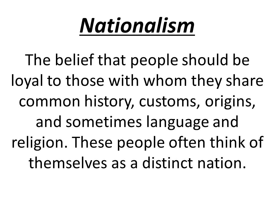 Nationalism The belief that people should be loyal to those with whom they share common history, customs, origins, and sometimes language and religion