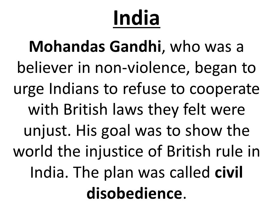 India Mohandas Gandhi, who was a believer in non-violence, began to urge Indians to refuse to cooperate with British laws they felt were unjust. His g